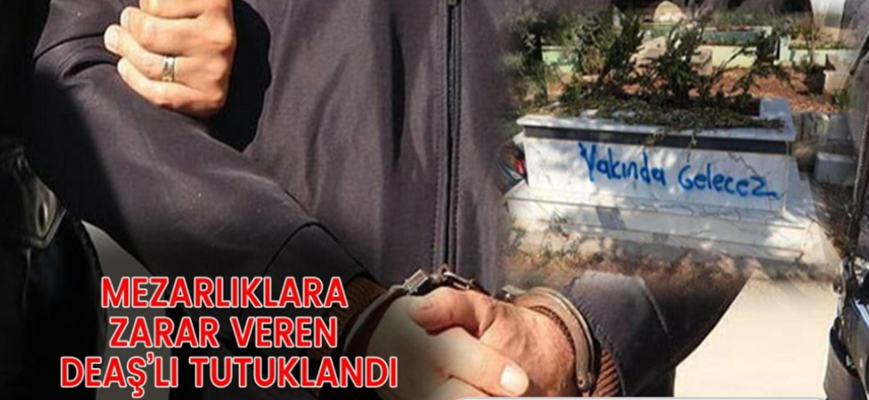 Mezarlıklara Zarar Veren DEAŞ'lı Tutuklandı