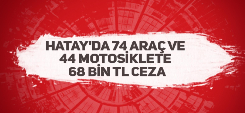 Hatay'Da 74 Araç Ve 44 Motosiklete 68 Bin TL Ceza
