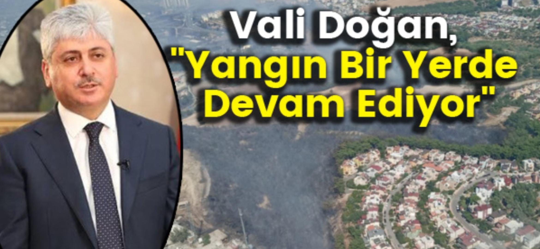 Vali Doğan, 'Yangın Bir Yerde Devam Ediyor'