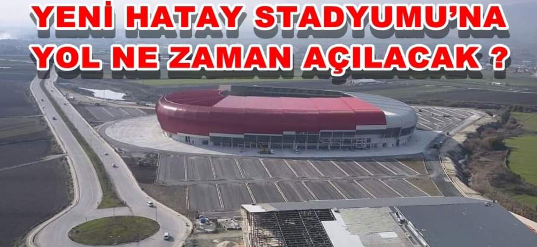 Yeni Hatay Stadyumu'Na Yol Ne Zaman Açılacak!