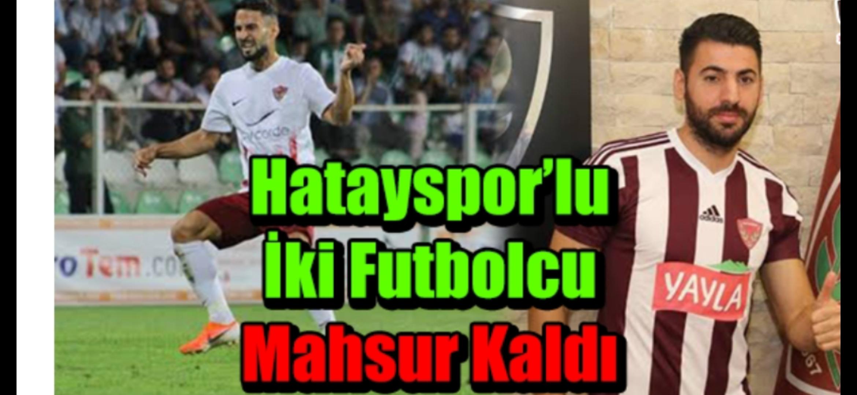 Hatayspor'lu İki Futbolcu Mahsur Kaldı